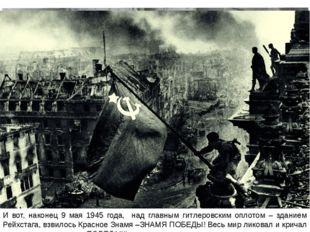 И вот, наконец 9 мая 1945 года, над главным гитлеровским оплотом – зданием Ре