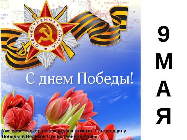9 М А Я Уже совсем скоро наша страна отметит 71 годовщину Победы в Великой О...