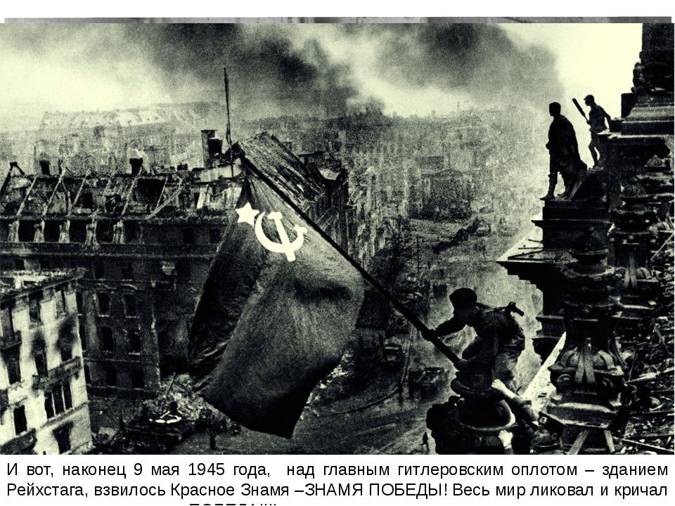 И вот, наконец 9 мая 1945 года, над главным гитлеровским оплотом – зданием Ре...