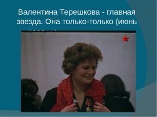 Валентина Терешкова - главная звезда. Она только-только (июнь 1963-го) слетал