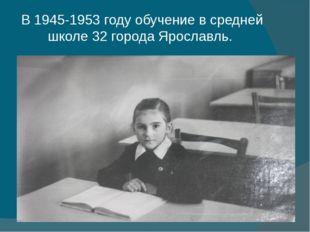 В 1945-1953 году обучение в средней школе 32 города Ярославль.