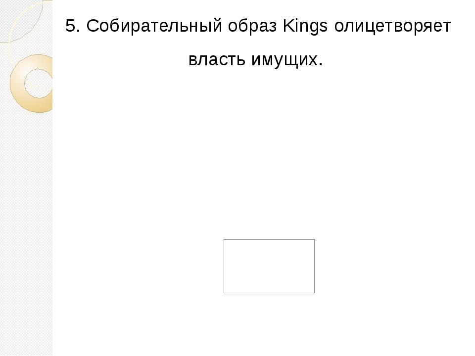 5. Собирательный образ Kings олицетворяет власть имущих.