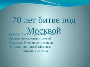 70 лет битве под Москвой Москва! Тывсолдатской шинели Прошла, несклонив го