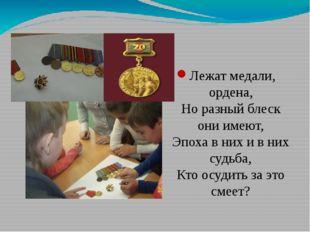Лежат медали, ордена, Но разный блеск они имеют, Эпоха в них и в них судьба,