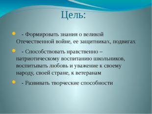 Цель: - Формировать знания о великой Отечественной войне, ее защитниках, подв