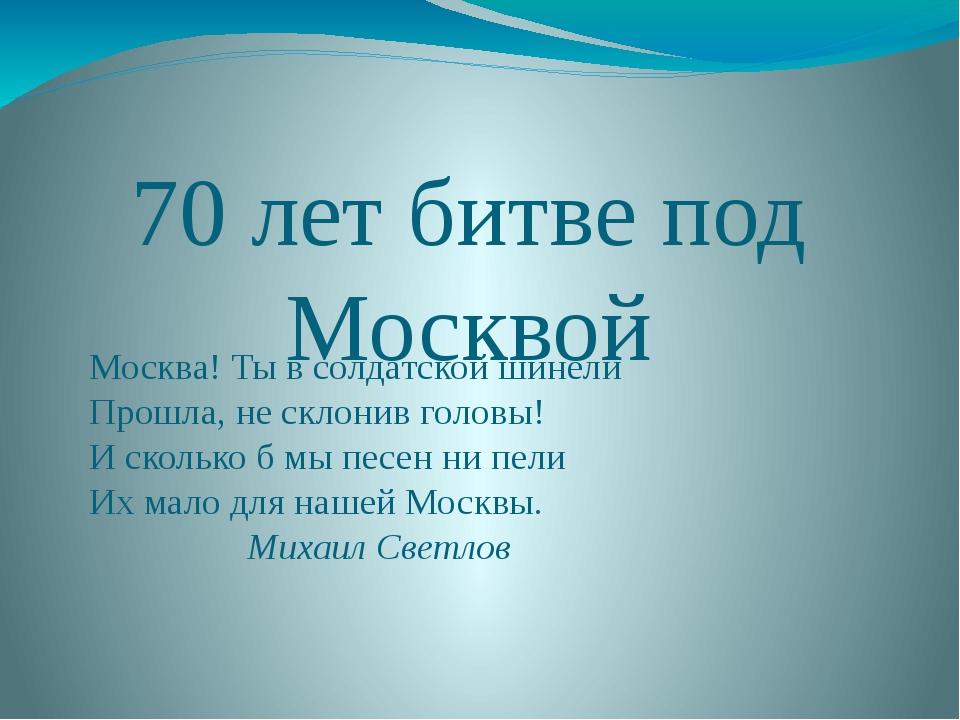 70 лет битве под Москвой Москва! Тывсолдатской шинели Прошла, несклонив го...