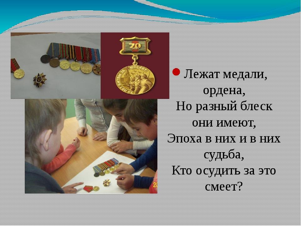 Лежат медали, ордена, Но разный блеск они имеют, Эпоха в них и в них судьба,...