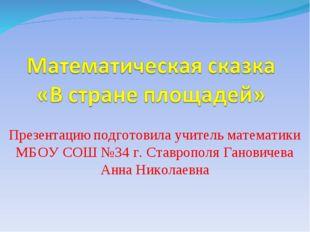 Презентацию подготовила учитель математики МБОУ СОШ №34 г. Ставрополя Ганович