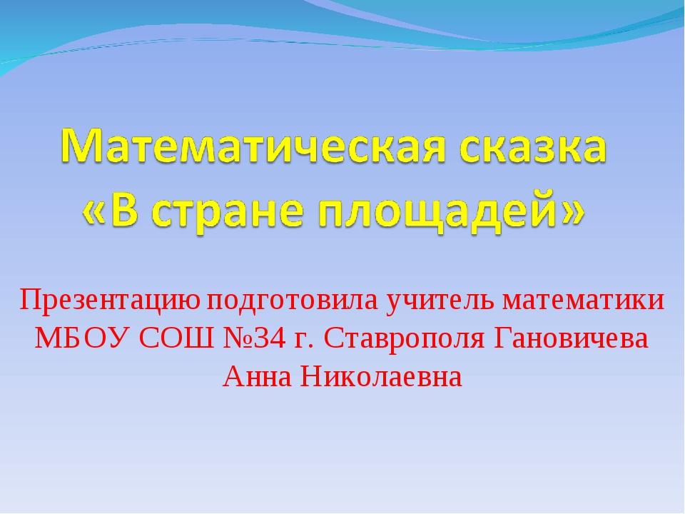 Презентацию подготовила учитель математики МБОУ СОШ №34 г. Ставрополя Ганович...
