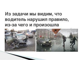 Из задачи мы видим, что водитель нарушил правило, из-за чего и произошла авар