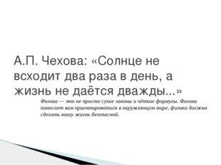 А.П. Чехова: «Солнце не всходит два раза в день, а жизнь не даётся дважды...»