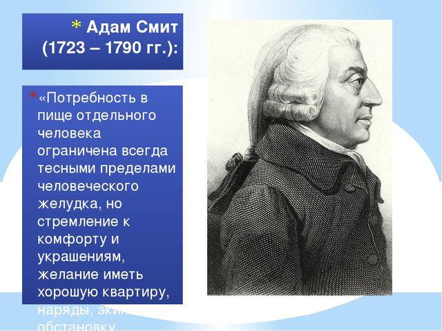 Адам Смит (1723 – 1790 гг.): «Потребность в пище отдельного человека ограниче...