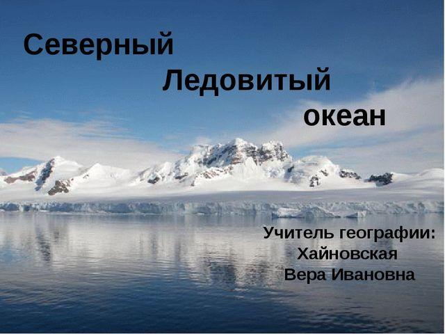 Северный Ледовитый океан Учитель географии: Хайновская Вера Ивановна