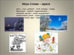 Игра Слова – враги день – ночь; добрый – злой; вперёд – назад; вежливый – гру