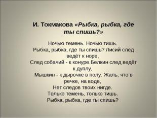 И. Токмакова «Рыбка, рыбка, где ты спишь?» Ночью темень. Ночью тишь. Рыбка, р