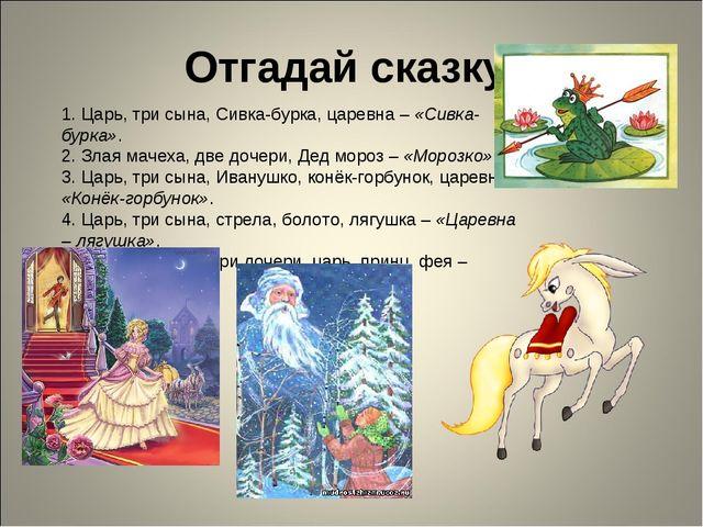 Отгадай сказку 1. Царь, три сына, Сивка-бурка, царевна – «Сивка-бурка». 2. Зл...
