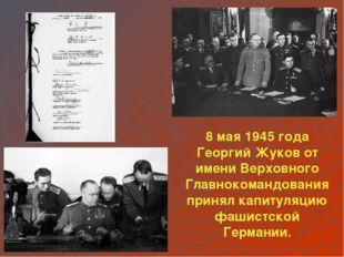 8 мая 1945 года Георгий Жуков от имени Верховного Главнокомандования принял к