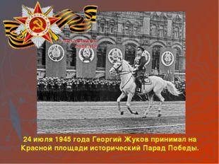 24 июля 1945 года Георгий Жуков принимал на Красной площади исторический Пара