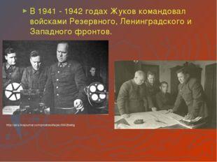 В 1941 - 1942 годах Жуков командовал войсками Резервного, Ленинградского и За