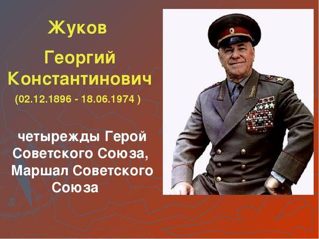 Жуков Георгий Константинович (02.12.1896 - 18.06.1974 ) четырежды Герой Совет...