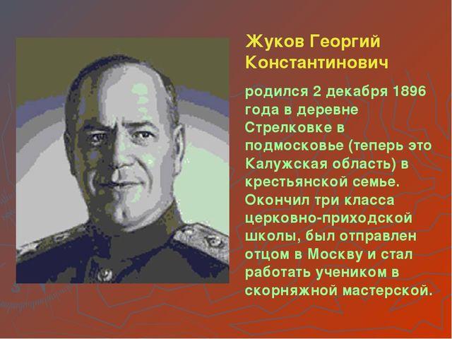 Жуков Георгий Константинович родился 2 декабря 1896 года в деревне Стрелковке...