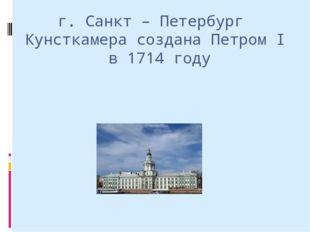 г. Санкт – Петербург Кунсткамера создана Петром I в 1714 году