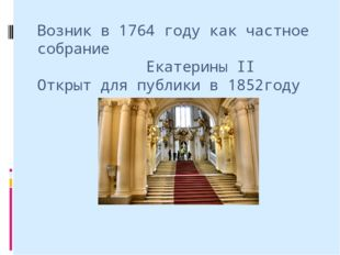 Возник в 1764 году как частное собрание Екатерины II Открыт для публики в 185