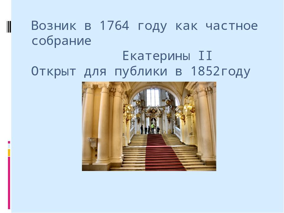 Возник в 1764 году как частное собрание Екатерины II Открыт для публики в 185...