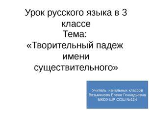 Урок русского языка в 3 классе Тема: «Творительный падеж имени существительно