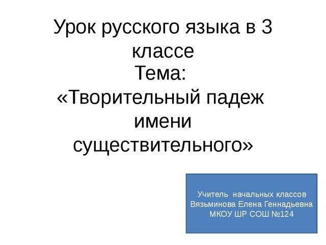Урок русского языка в 3 классе Тема: «Творительный падеж имени существительно...
