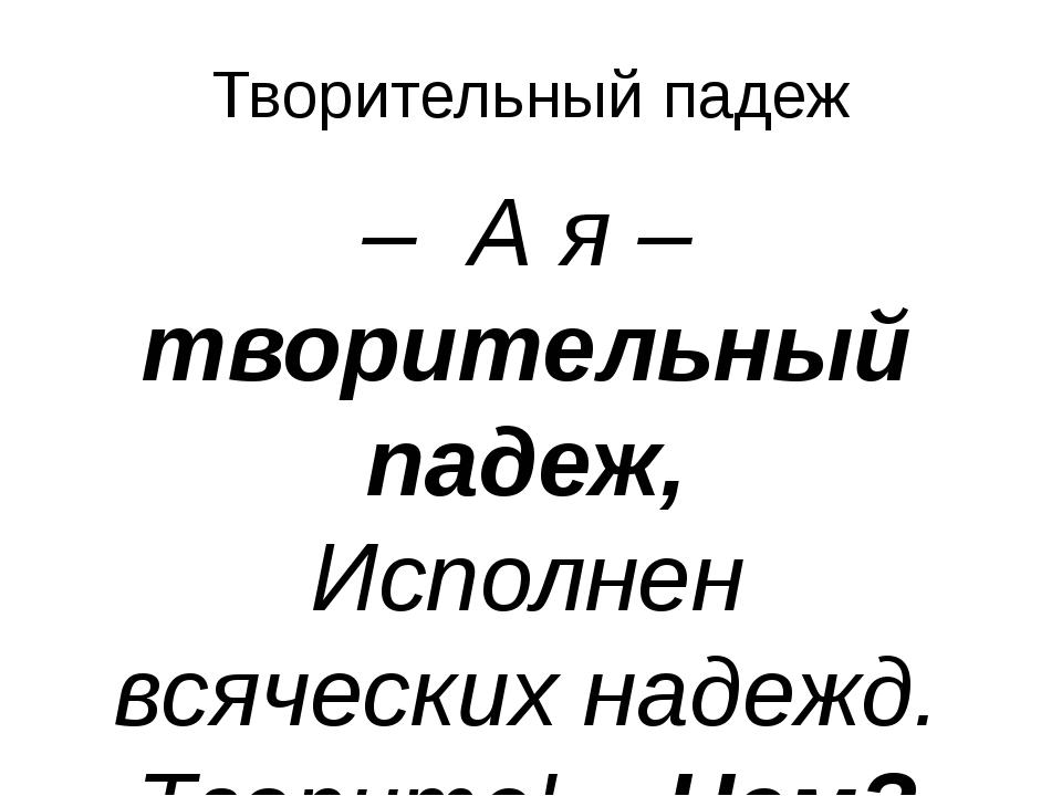 Творительный падеж – А я – творительный падеж, Исполнен всяческих надежд. Тво...