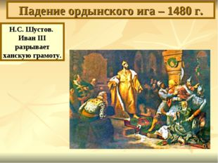 Падение ордынского ига – 1480 г. Н.С. Шустов. Иван III разрывает ханскую грам