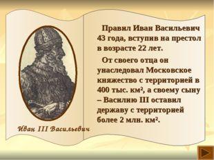 Правил Иван Васильевич 43 года, вступив на престол в возрасте 22 лет. От свое