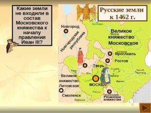 Великое княжество Московское Русские земли к 1462 г. Какие земли не входили в