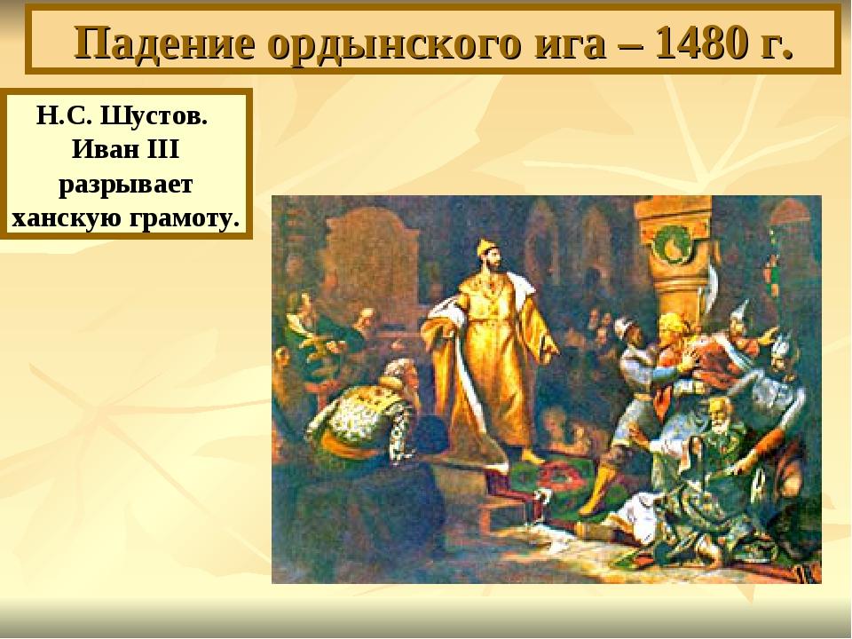 Падение ордынского ига – 1480 г. Н.С. Шустов. Иван III разрывает ханскую грам...
