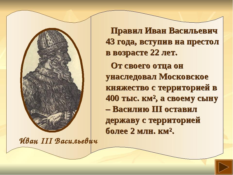 Правил Иван Васильевич 43 года, вступив на престол в возрасте 22 лет. От свое...