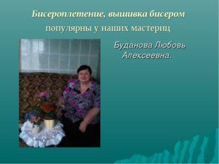Бисероплетение,вышивка бисером популярны у наших мастериц Буданова Любовь А