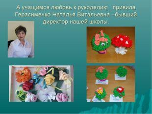 А учащимся любовь к рукоделию привила Герасименко Наталья Витальевна –бывший