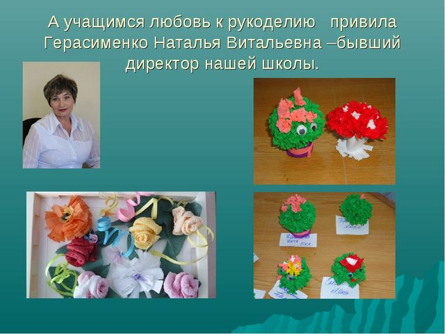 А учащимся любовь к рукоделию привила Герасименко Наталья Витальевна –бывший...