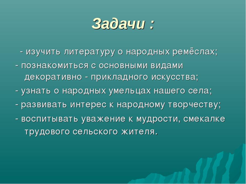 Задачи : - изучить литературу о народных ремёслах; - познакомиться с основным...