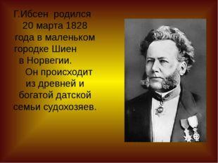 Г.Ибсен родился 20 марта 1828 года в маленьком городке Шиен в Норвегии. Он пр
