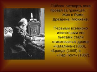 Г.Ибсен четверть века провел за границей. Жил в Риме, Дрездене, Мюнхене. Перв