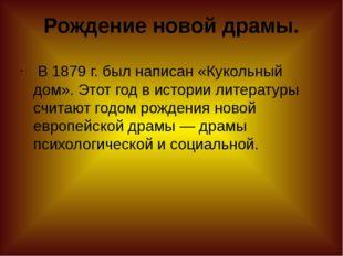 Рождение новой драмы. В1879г. был написан «Кукольный дом». Этот год в исто