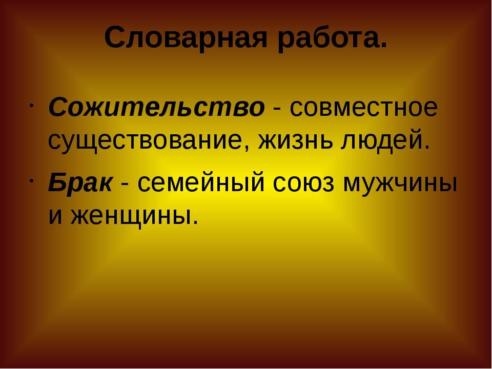 Словарная работа. Сожительство- совместное существование, жизнь людей. Брак...