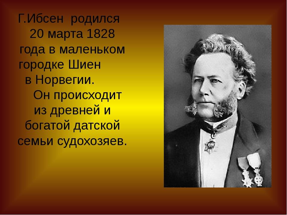 Г.Ибсен родился 20 марта 1828 года в маленьком городке Шиен в Норвегии. Он пр...