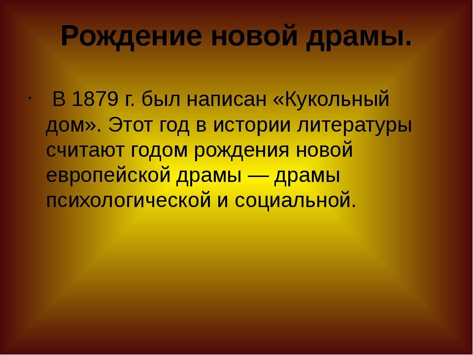 Рождение новой драмы. В1879г. был написан «Кукольный дом». Этот год в исто...