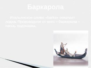 Итальянское слово «barka» означает лодка. Производное от него – баркарола –