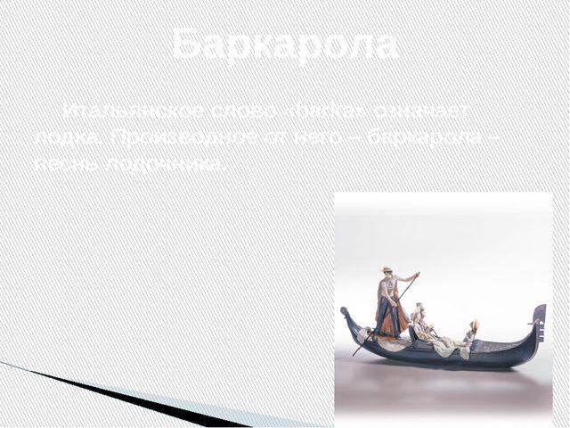 Итальянское слово «barka» означает лодка. Производное от него – баркарола –...
