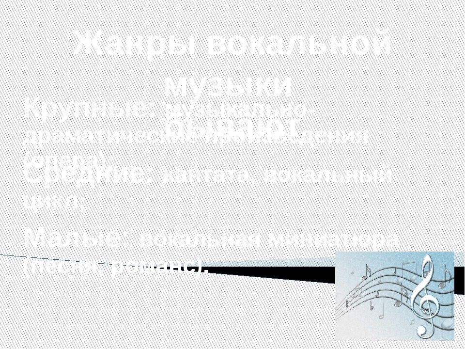 Жанры вокальной музыки бывают Крупные: музыкально-драматические произведения...