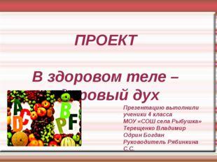 ПРОЕКТ В здоровом теле – здоровый дух Презентацию выполнили ученики 4 класса